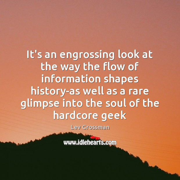 It's an engrossing look at the way the flow of information shapes Lev Grossman Picture Quote