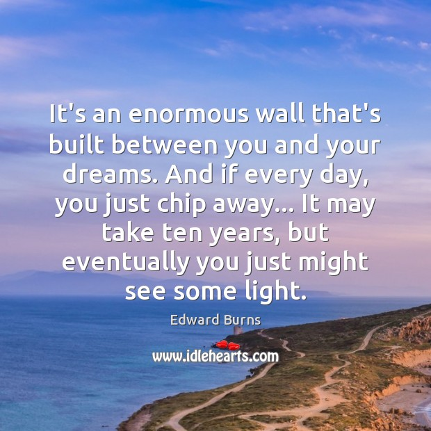 It's an enormous wall that's built between you and your dreams. And Edward Burns Picture Quote