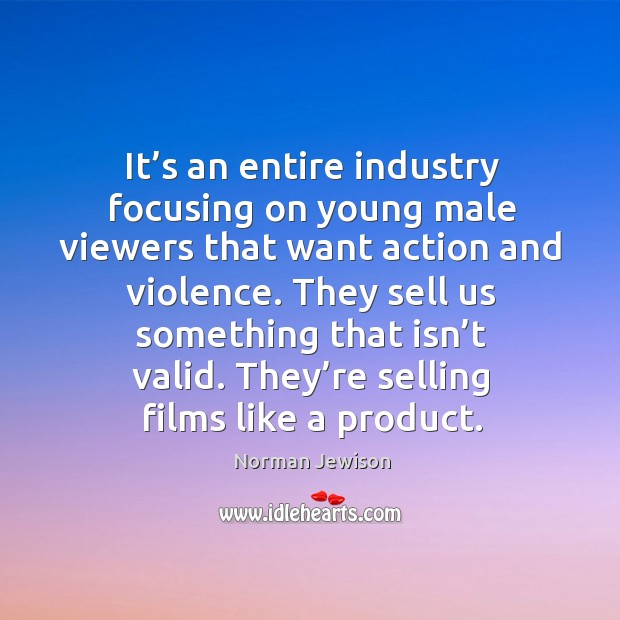 It's an entire industry focusing on young male viewers that want action and violence. Image