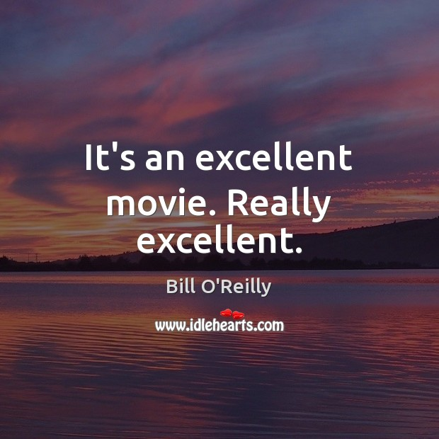 It's an excellent movie. Really excellent. Bill O'Reilly Picture Quote