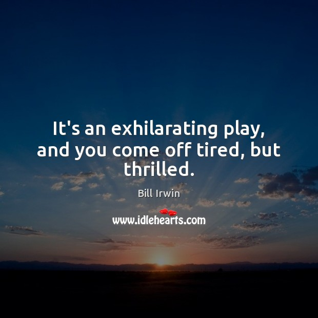 It's an exhilarating play, and you come off tired, but thrilled. Image