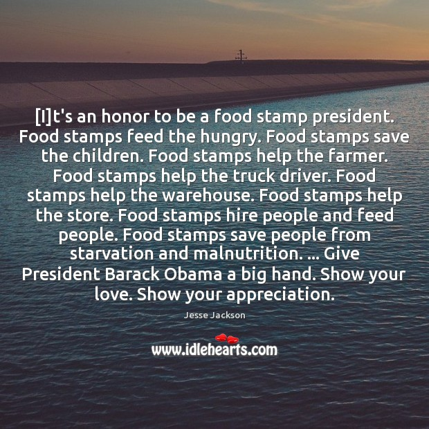[I]t's an honor to be a food stamp president. Food stamps Jesse Jackson Picture Quote