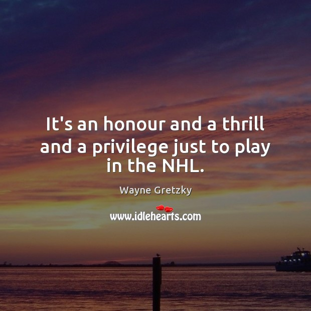 It's an honour and a thrill and a privilege just to play in the NHL. Wayne Gretzky Picture Quote