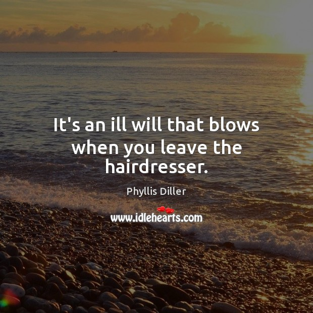 It's an ill will that blows when you leave the hairdresser. Phyllis Diller Picture Quote