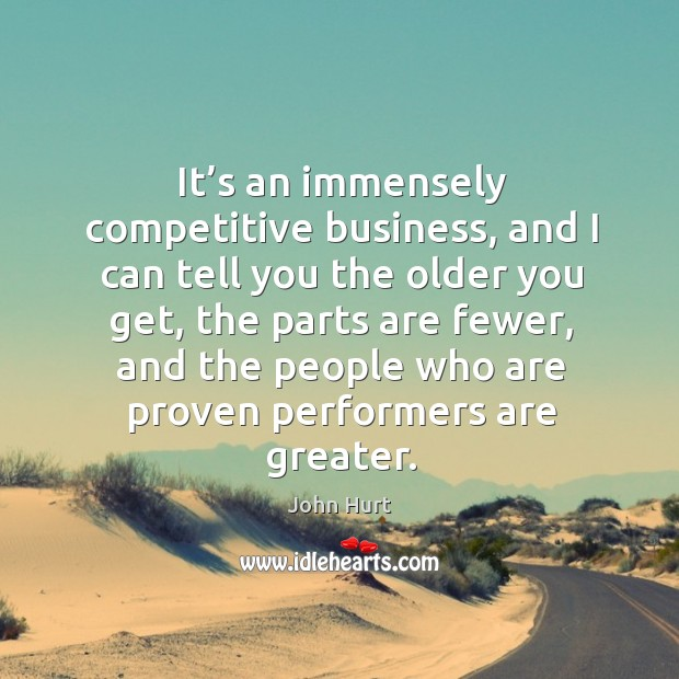 It's an immensely competitive business, and I can tell you the older you get, the parts are fewer Image