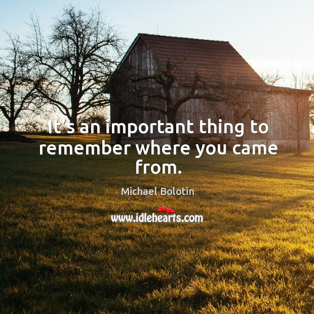 It's an important thing to remember where you came from. Michael Bolotin Picture Quote
