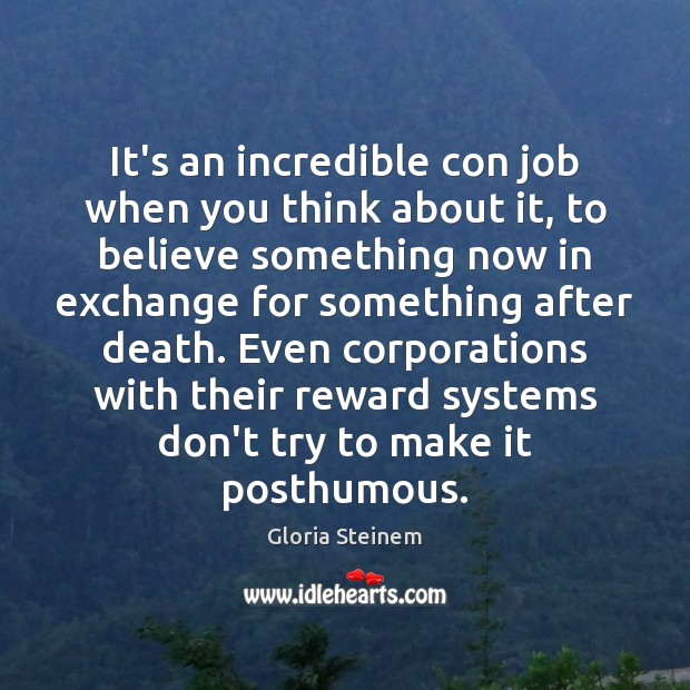 It's an incredible con job when you think about it, to believe Gloria Steinem Picture Quote