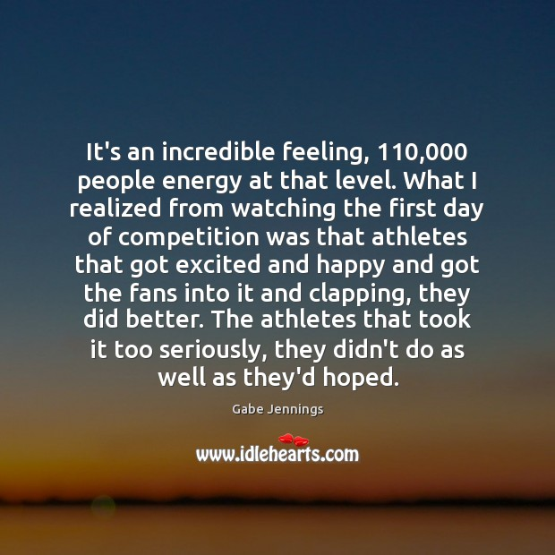 It's an incredible feeling, 110,000 people energy at that level. What I realized Image