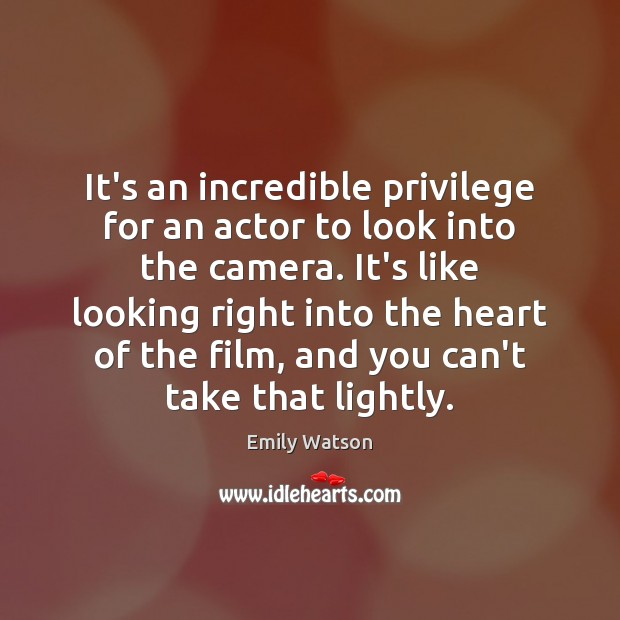 It's an incredible privilege for an actor to look into the camera. Image