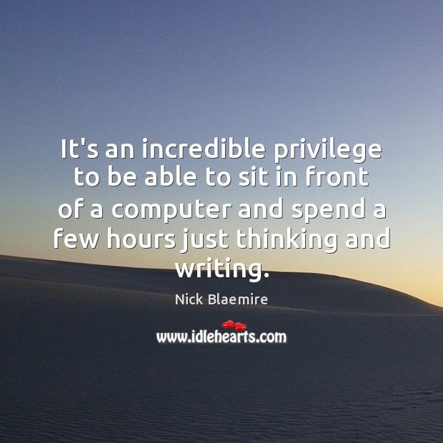 It's an incredible privilege to be able to sit in front of Computers Quotes Image