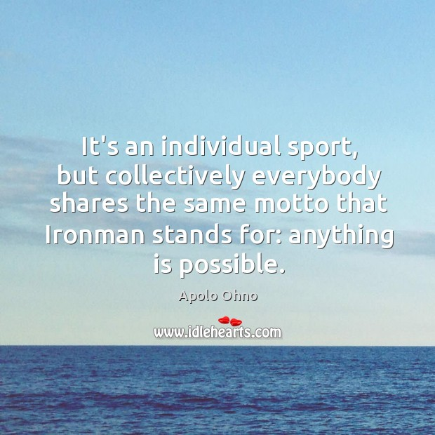 It's an individual sport, but collectively everybody shares the same motto that Image
