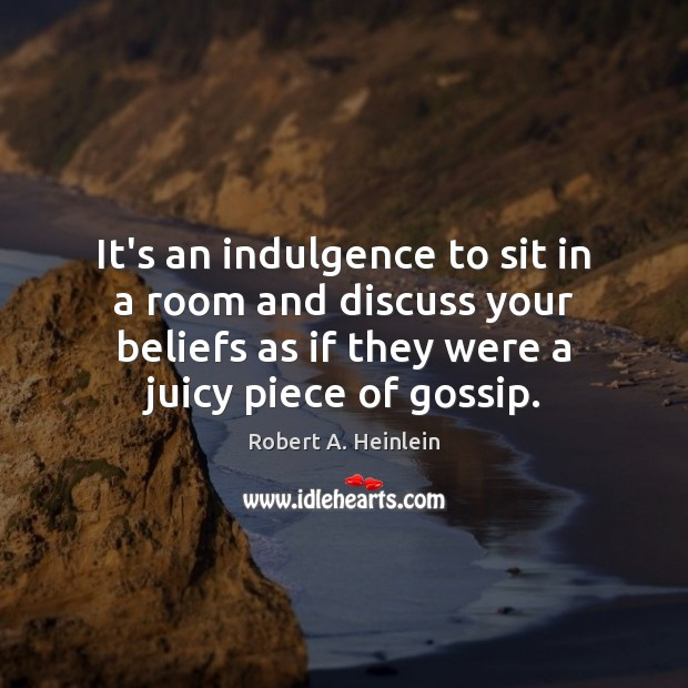 It's an indulgence to sit in a room and discuss your beliefs Robert A. Heinlein Picture Quote