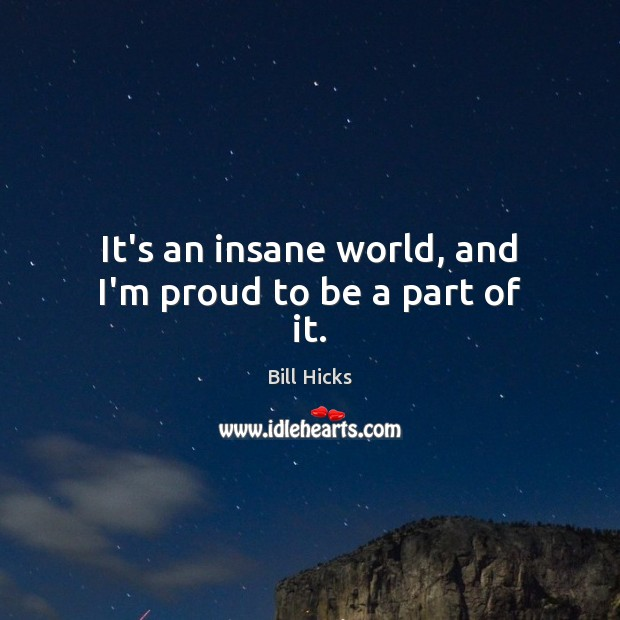 It's an insane world, and I'm proud to be a part of it. Bill Hicks Picture Quote