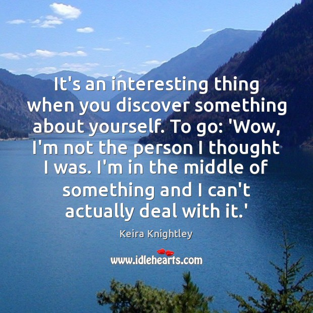 It's an interesting thing when you discover something about yourself. To go: Keira Knightley Picture Quote
