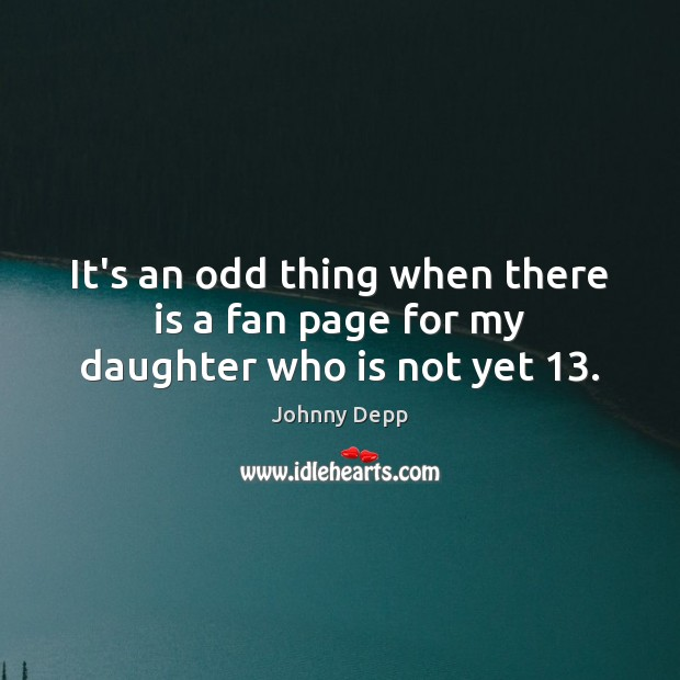 It's an odd thing when there is a fan page for my daughter who is not yet 13. Johnny Depp Picture Quote