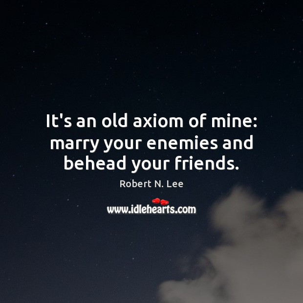 Image, It's an old axiom of mine: marry your enemies and behead your friends.