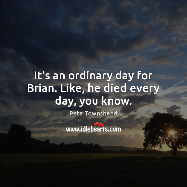 It's an ordinary day for Brian. Like, he died every day, you know. Pete Townshend Picture Quote