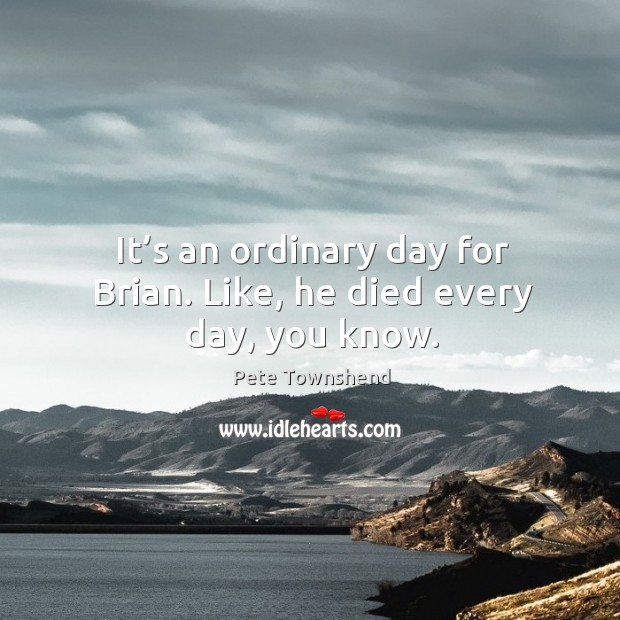 It's an ordinary day for brian. Like, he died every day, you know. Image