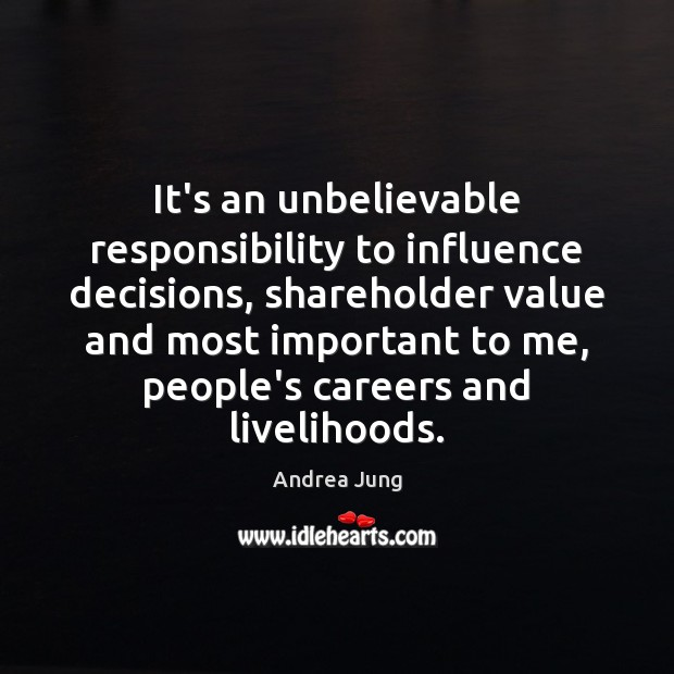 Image, It's an unbelievable responsibility to influence decisions, shareholder value and most important
