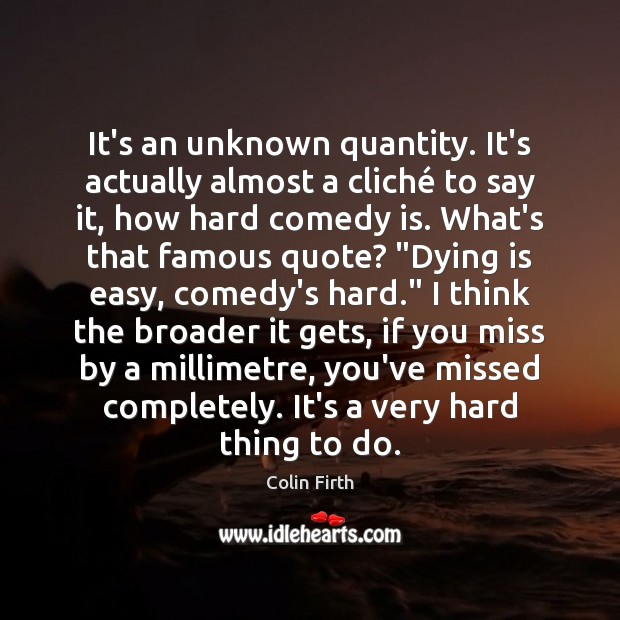 It's an unknown quantity. It's actually almost a cliché to say it, Colin Firth Picture Quote