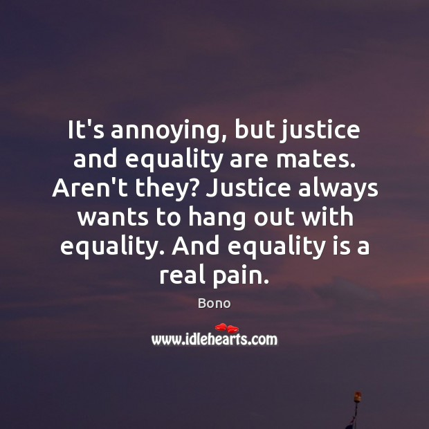 It's annoying, but justice and equality are mates. Aren't they? Justice always Equality Quotes Image