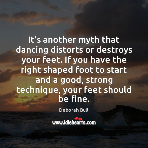 It's another myth that dancing distorts or destroys your feet. If you Deborah Bull Picture Quote