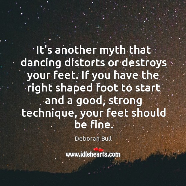 It's another myth that dancing distorts or destroys your feet. Deborah Bull Picture Quote