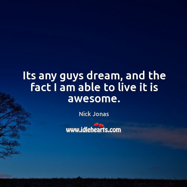 Its any guys dream, and the fact I am able to live it is awesome. Image
