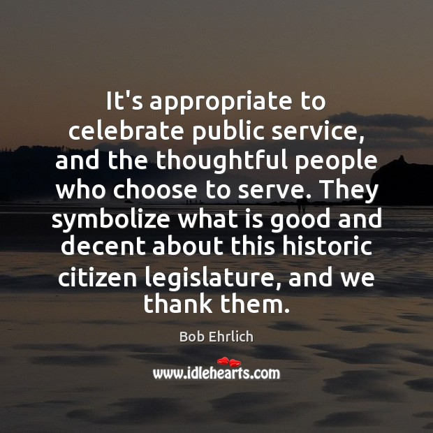 It's appropriate to celebrate public service, and the thoughtful people who choose Bob Ehrlich Picture Quote