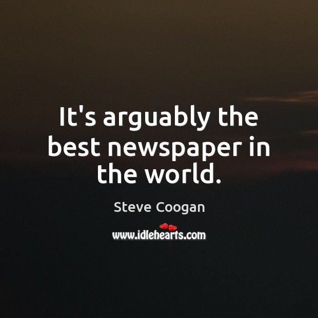 It's arguably the best newspaper in the world. Steve Coogan Picture Quote