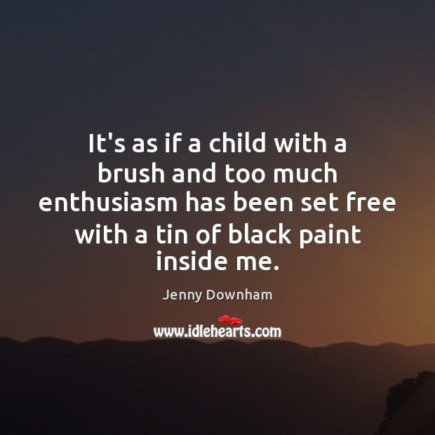 It's as if a child with a brush and too much enthusiasm Jenny Downham Picture Quote