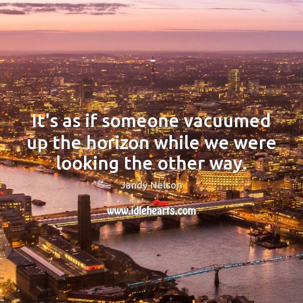 It's as if someone vacuumed up the horizon while we were looking the other way. Jandy Nelson Picture Quote