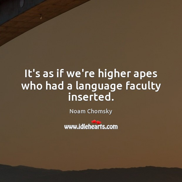 It's as if we're higher apes who had a language faculty inserted. Image