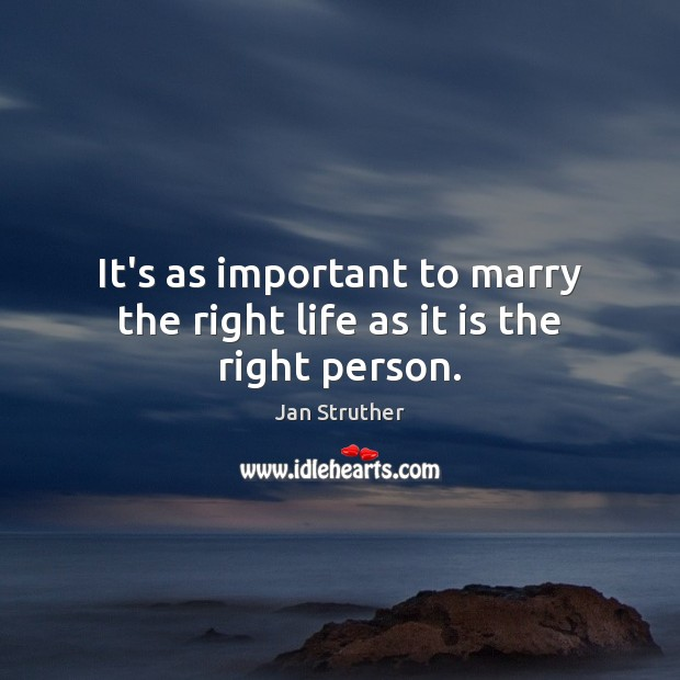 It's as important to marry the right life as it is the right person. Jan Struther Picture Quote