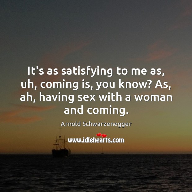 It's as satisfying to me as, uh, coming is, you know? As, Arnold Schwarzenegger Picture Quote