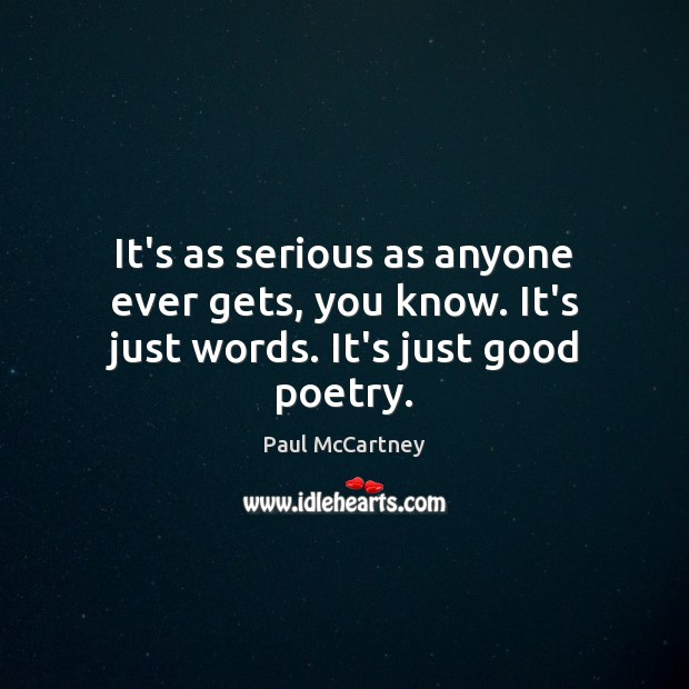 It's as serious as anyone ever gets, you know. It's just words. It's just good poetry. Image