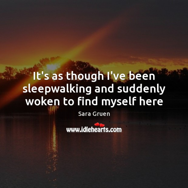 It's as though I've been sleepwalking and suddenly woken to find myself here Sara Gruen Picture Quote