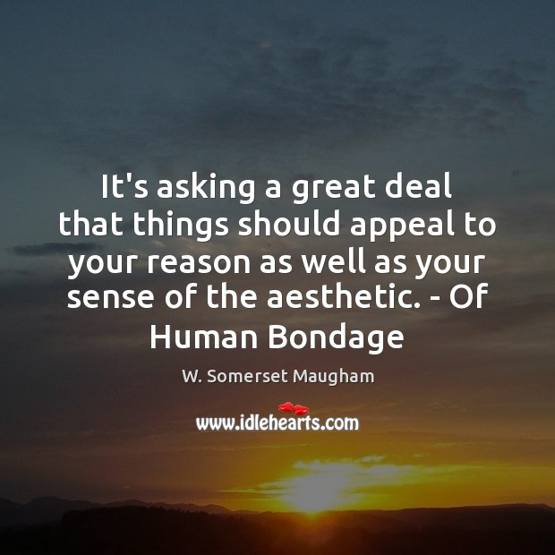 It's asking a great deal that things should appeal to your reason Image