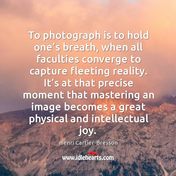 Image, It's at that precise moment that mastering an image becomes a great physical and intellectual joy.
