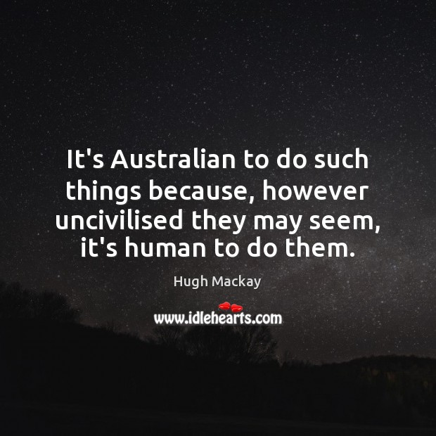 It's Australian to do such things because, however uncivilised they may seem, Hugh Mackay Picture Quote