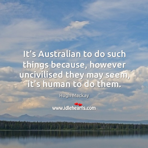 It's australian to do such things because, however uncivilised they may seem, it's human to do them. Hugh Mackay Picture Quote