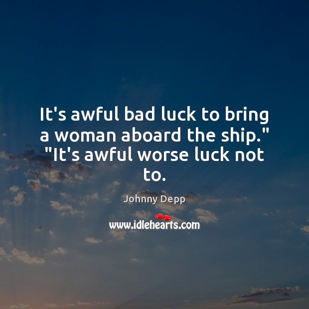 """It's awful bad luck to bring a woman aboard the ship."""" """"It's awful worse luck not to. Johnny Depp Picture Quote"""