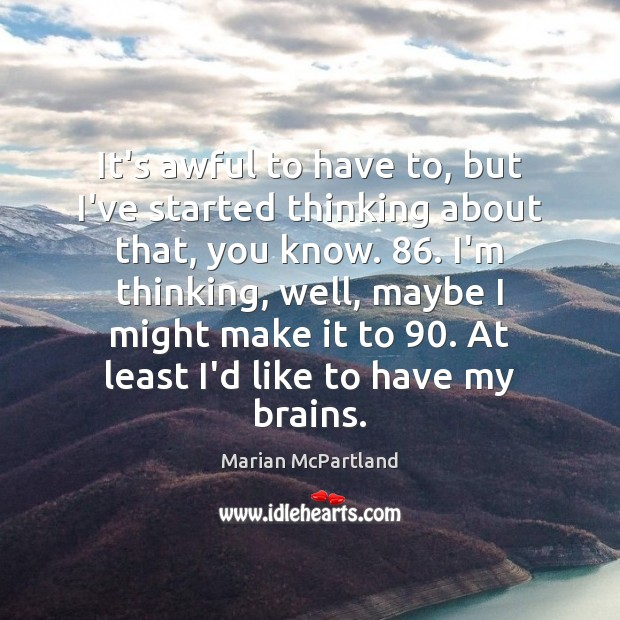 It's awful to have to, but I've started thinking about that, you Marian McPartland Picture Quote