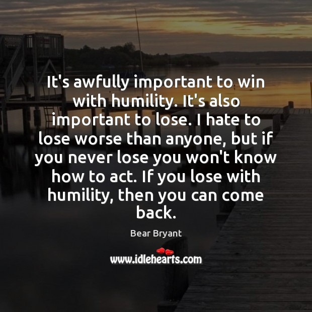 It's awfully important to win with humility. It's also important to lose. Bear Bryant Picture Quote