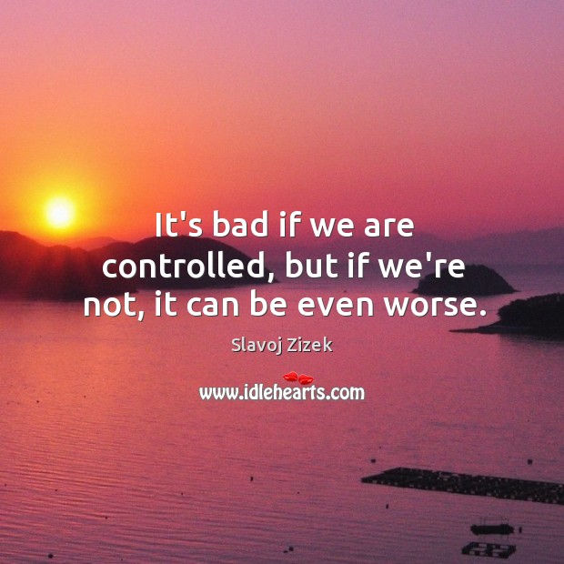 It's bad if we are controlled, but if we're not, it can be even worse. Image