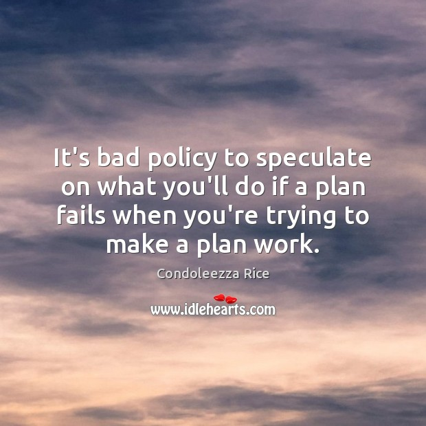 It's bad policy to speculate on what you'll do if a plan Condoleezza Rice Picture Quote