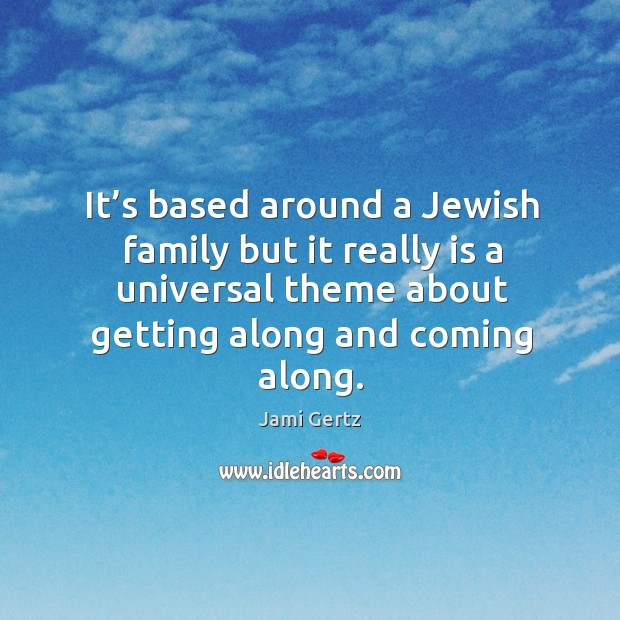 It's based around a jewish family but it really is a universal theme about getting along and coming along. Image