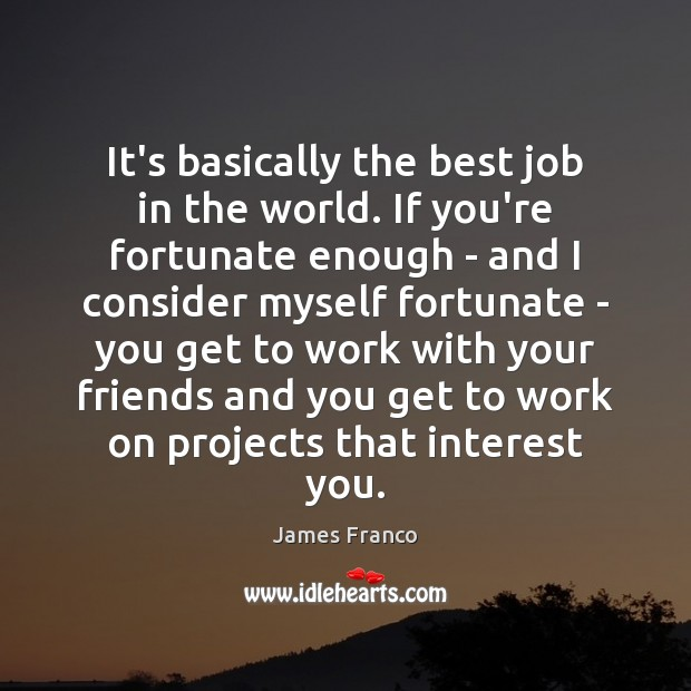 It's basically the best job in the world. If you're fortunate enough James Franco Picture Quote