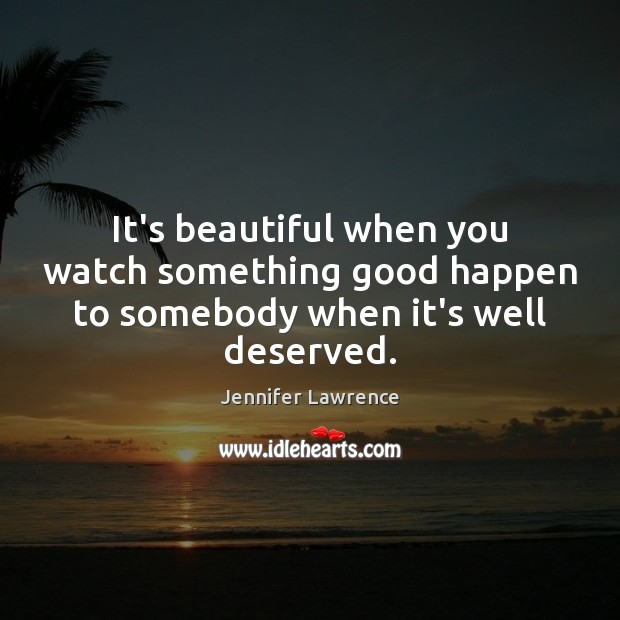 It's beautiful when you watch something good happen to somebody when it's well deserved. Jennifer Lawrence Picture Quote