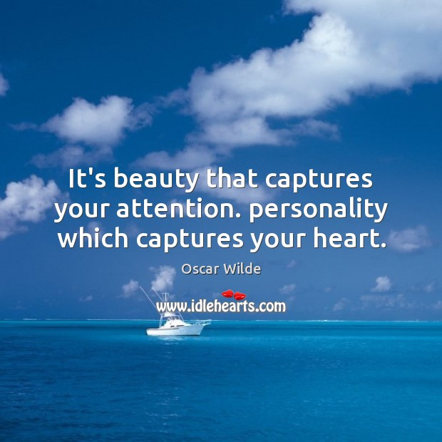 It's beauty that captures your attention. personality which captures your heart. Oscar Wilde Picture Quote